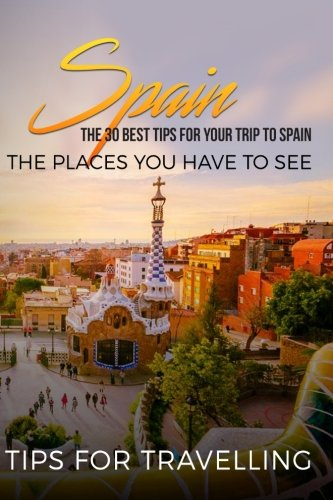 Spain: Spain Travel Guide: The 30 Best Tips For Your Trip To Spain - The Places You Have To See (Madrid, Seville, Barcelona, Granada, Zaragoza) (Volume 1) (Best Trips In Spain)