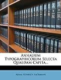 Annalium Typographicorum Selecta Quaedam Capita..., Adam Heinrich Lackmann, 1274545153