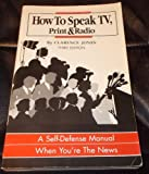 How to Speak TV, Print and Radio : A Self-Defense Manual When You're the News, Jones, Clarence, 0961960329