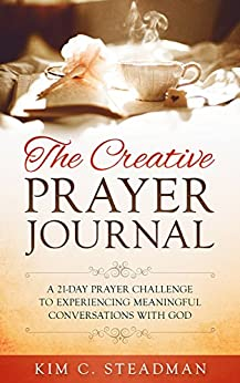 The Creative Prayer Journal: A 21-Day Prayer Challenge to Experiencing Meaningful Conversations With God by [Steadman, Kim C.]