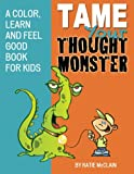 Tame Your Thought Monster: A Color, Learn and Feel Good Book for Kids (How to Tame Your Thought Monster)