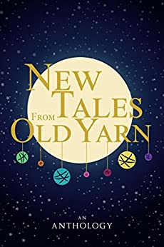 New Tales From Old Yarn: Fairy Tales and Myths, Rewritten and Re-imagined by Writers on Tumblr by [Becc, Barbara, Lerner, Kat, Volk, A.S., B., Audrey Rose, Goss, Anna, Patz, Claire, Morkert, CDP, Fuentes, Megan, Lune, HK, Copeland, Mari-Anne, White, R]