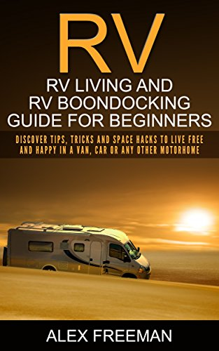 Download PDF RV  - Rv Living And Rv Boondocking Guide For Beginners - Discover Tips, Tricks And Space Hacks To Live Free And Happy In A Van, Car Or Any Other Motorhome ... Living,Off the Grid)