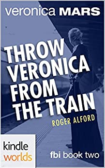 Veronica Mars - the TV series: Throw Veronica from the Train (Kindle Worlds Novella) (FBI Book 2) by [Alford, Roger]