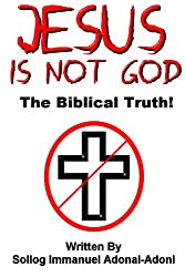 Jesus Is Not God The Biblical Truth by Sollog
