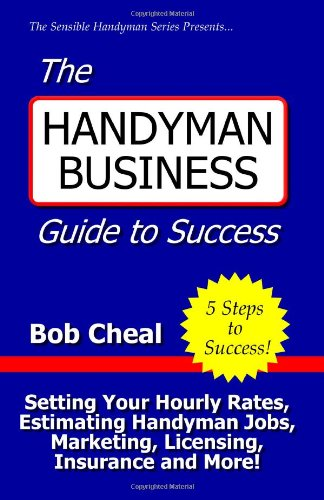 The Handyman Business Guide To Success: Setting Your Hourly Rates, Estimating Handyman Jobs, Marketing, Licensing, Insurance And More!