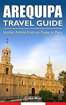 Arequipa Travel Guide: Insider Advice from an Expat in Peru by [Post, Colin]