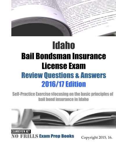 Idaho Bail Bondsman Insurance License Exam Review Questions & Answers 2016/17 Edition: A Self-Practice Exercise Book focusing on the basic concepts of bail bond insurance in ID Bail Bonds