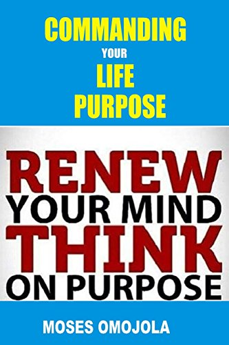 Commanding Your Life Purpose: Renew Your Mind, Think On Purpose