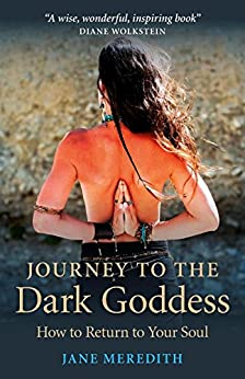 Journey to the Dark Goddess: How to Return to Your Soul by [Meredith, Jane]