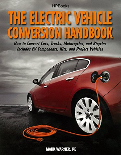 The Electric Vehicle Conversion Handbook: How to Convert Cars, Trucks, Motorcycles, and Bicycles --  Includes EV Components, Kits, and Project Vehicles (Vehicle Kit System Total)