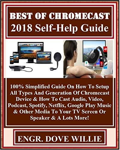 Best Of Chromecast  2018 Self-Help Guide: 100% Simplified Guide On How To Setup All Types And Generation Of Chromecast Device...