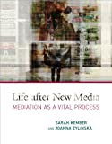 Life after New Media : Mediation as a Vital Process, Kember, Sarah and Zylinska, Joanna, 0262018195
