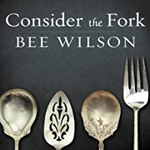 Consider the Fork: A History of How We Cook and Eat Audiobook by Bee Wilson Narrated by Alison Larkin