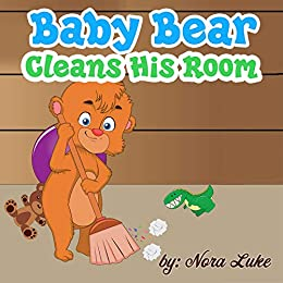 Children's Books: Baby Bear Cleans His Room: Teaching Children to Keep Their Room Clean. (childrens books to read by age 3-5,bedtime stories book) by [Luke, Nora]