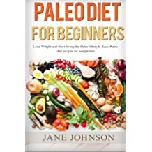 Paleo Diet for Beginners: Lose Weight and Start Living the Paleo Lifestyle. Easy Paleo Diet Recipes for Weight Loss(paleo books, Paleo Diet, Paleo ... diet, living paleo for dummies) (Volume 2)