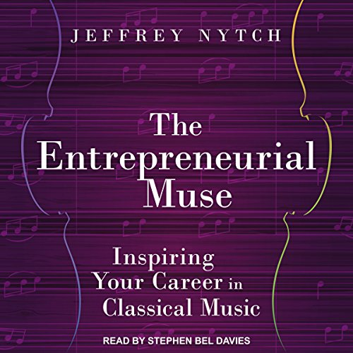 The Entrepreneurial Muse: Inspiring Your Career in Classical Music