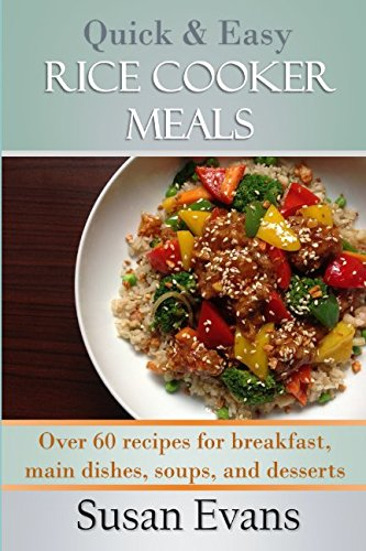 Rice Cooker Cookbook - Quick & Easy Rice Cooker Meals: Over 60 recipes for breakfast, main dishes, soups, and desserts