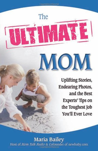 the-ultimate-mom-uplifting-stories-endearing-photos-and-the-best-experts-tips-on-the-toughest-job-yo