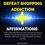 Defeat Shopping Addiction Affirmations: Positive Daily Affirmations to Control Yourself from Buying That Dress You Do Not Actually Need Using the Law of Attraction   Stephens Hyang