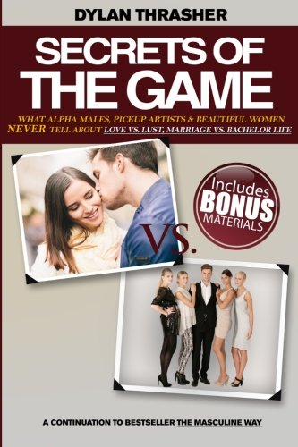Read Online Secrets Of The Game: What Alpha Males, Pickup Artists and Beautiful Women Never Tell About Love vs. Lust, Marriage vs. Bachelor Life PDF
