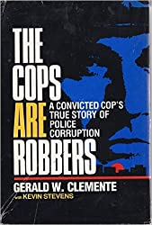 The Cops Are Robbers: A Convicted Cop's True Story of Police Corruption