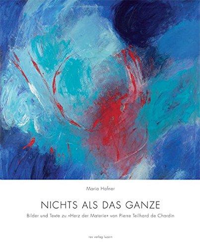 Nichts als das Ganze: Bilder und Texte zu Herz der Materie von Pierre Teilhard de Chardin Taschenbuch – 1. Januar 2005 Maria Hafner Rex Luzern 3725207917 Biografien