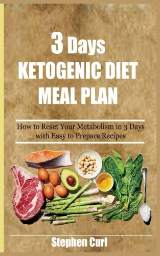 3 Days Ketogenic Diet Meal Plan: How to Reset your Metabolism in 3 Days with Easy to prepare Recipes by Stephen Curl