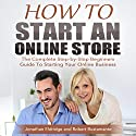 How to Start an Online Store: The Complete Step-by-Step Beginners Guide to Starting Your Online Business Audiobook by Jonathan Eldridge, Robert Bustamante Narrated by Anthony Tophoney