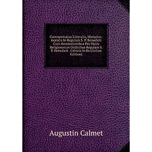 Commentarius Litteralis, Historico-moralis In Regulam S. P. Benedicti Cum Annotationibus Pro Variis Religiosorum Ordinibus Regulam S. P. Benedicti ... Criticis In Re (Italian Edition) Augustin Calmet