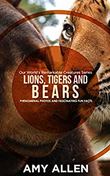 Lions, Tigers and Bears: Phenomenal Photos and Fascinating Fun Facts (Our World's Remarkable Creatures Series) by [Allen, Amy]