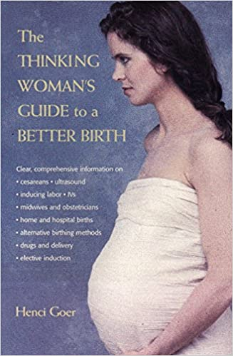 The Thinking Woman S Guide To A Better Birth Henci Goer Rhonda