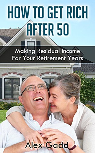 How To Get Rich After 50: Making Residual Income For Your Retirement Years (Residual Income Game)