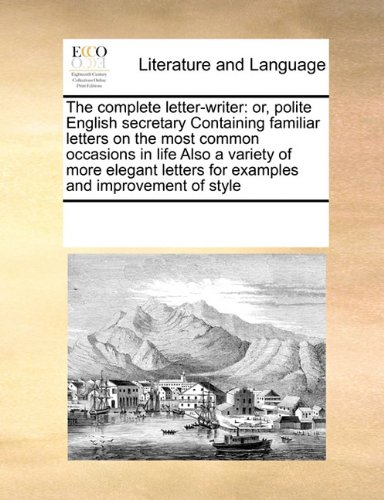 (The complete letter-writer: or, polite English secretary Containing familiar letters on the most common occasions in life Also a variety of more elegant letters for examples and improvement of style)