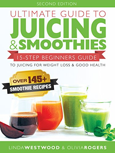 Ultimate Guide to Juicing & Smoothies: 15-Step Beginners Guide to Juicing for Weight Loss & Good Health (BONUS: Over 145+ Smoothie Recipes) by Linda Westwood, Olivia Rogers