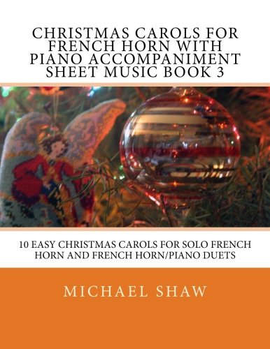 Christmas Carols For French Horn With Piano Accompaniment Sheet Music Book 3: 10 Easy Christmas Carols For Solo French Horn And French Horn/Piano Duets (Volume 3)