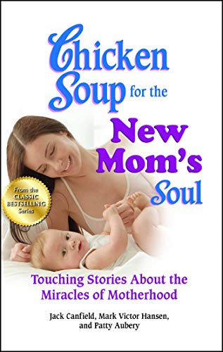 Chicken Soup for the New Mom's Soul: Touching Stories about the Miracles of Motherhood (Chicken Soup for the ()