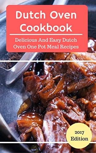 Dutch Oven Cookbook: Delicious And Easy Dutch Oven One Pot Recipes (Dutch Oven Cooking Book 1) by Lisa Janson
