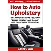 How to Auto Upholstery: Learn How You Can Quickly & Easily Do Auto Upholstery The Right Way Even If You're a Beginner, This New & Simple to Follow Guide Teaches You How Without Failing