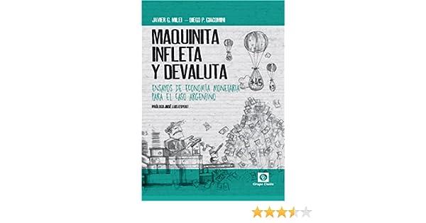 Amazon.com: MAQUINITA, INFLETA Y DEVALUTA: ENSAYOS DE ECONOMÍA MONETARIA PARA EL CASO ARGENTINO (Spanish Edition) eBook: JAVIER G. MILEI, DIEGO P. GIACOMINI ...