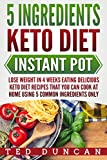 you can cook - 5 Ingredients Keto Diet Instant Pot: Lose Weight In 4 Weeks Eating Delicious Keto Diet Recipes That You Can Cook At Home Using 5 Common Ingredients Only