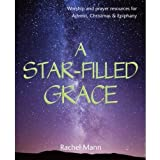 A Star-Filled Grace: Worship and prayer resources for Advent, Christmas & Epiphany
