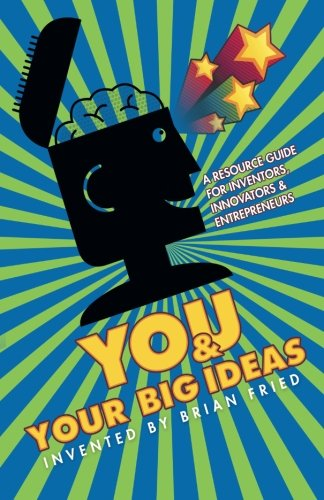 You and Your Big Ideas - A Resource Guide for Inventors, Innovators and Entrepre