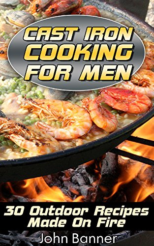 Cast Iron Cooking For Men: 30 Outdoor Recipes Made On Fire by [Banner, John ]