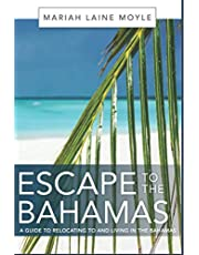 ESCAPE TO THE BAHAMAS: A Guide to Relocating to and Living in the Bahamas