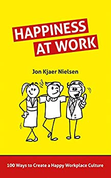 Happiness at Work: 100 Ways to Create a Happy Workplace Culture by [Kjaer Nielsen, Jon]