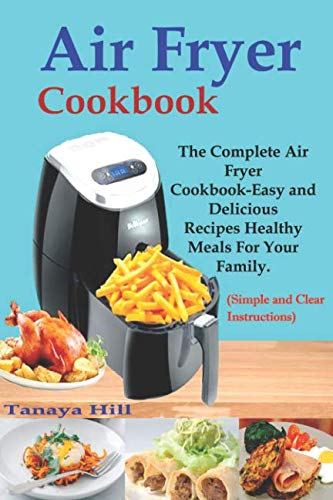 Air Fryer Cookbook: The Complete Air Fryer Cookbook-Easy and Delicious Recipes Healthy Meals For Your Family (Simple and Clear Instructions) by Tanaya Hill