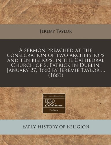 Download A sermon preached at the consecration of two archbishops and ten bishops, in the Cathedral Church of S. Patrick in Dublin, January 27, 1660 by Jeremie Taylor ... (1661) pdf epub