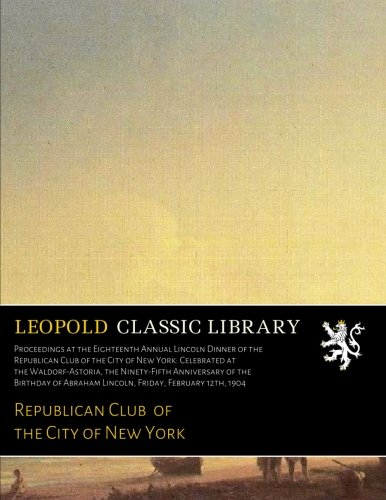 (Proceedings at the Eighteenth Annual Lincoln Dinner of the Republican Club of the City of New York: Celebrated at the Waldorf-Astoria, the ... Abraham Lincoln, Friday, February 12th, 1904)