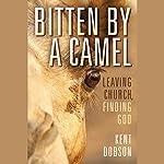 Bitten by a Camel: Leaving Church, Finding God | Kent Dobson